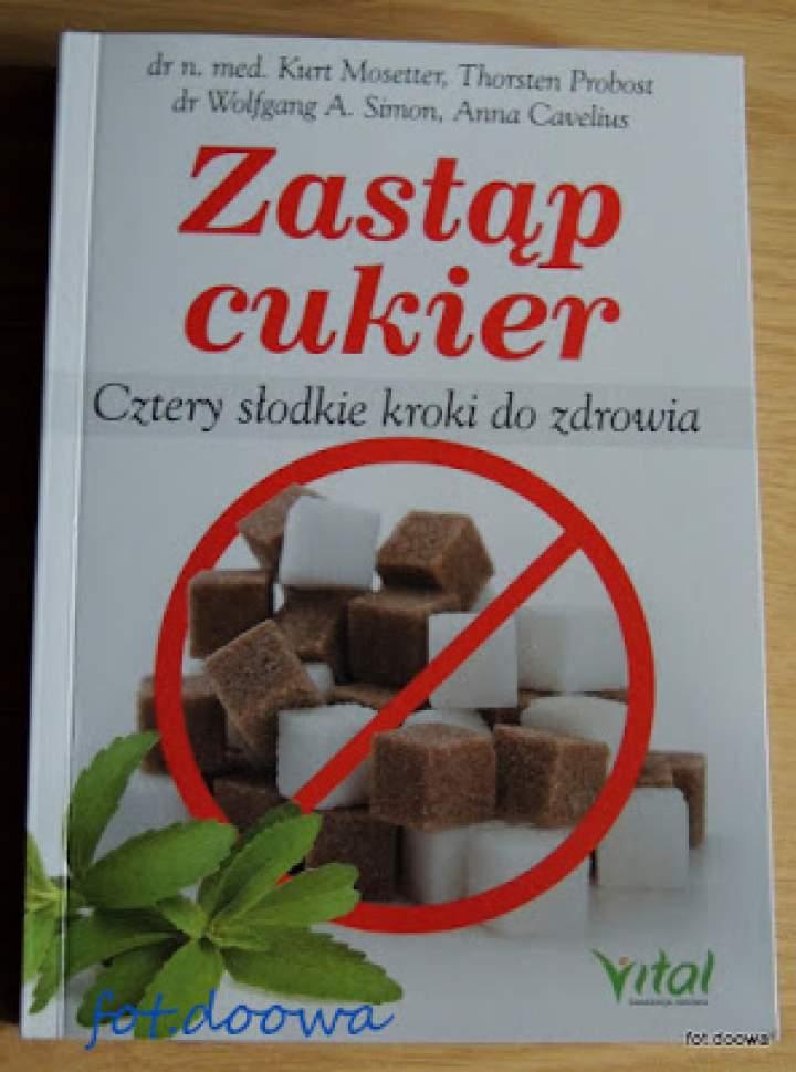 Zastąp cukier, cztery słodkie kroki do zdrowia dr n med. Kurt Mosseter, Thorsten Probost, dr Wolfgang A. Simon, Anna Cavelius – recenzja książki