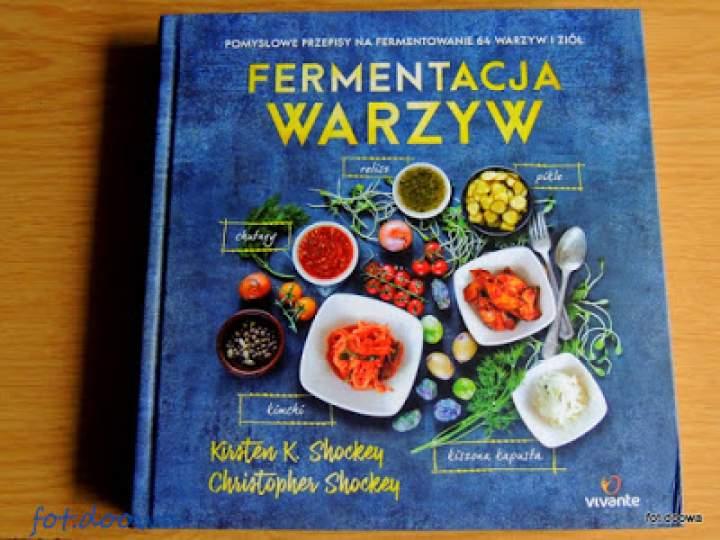 """""""Fermentacja warzyw. Pomysłowe przepisy na fermentowanie 64 warzyw i ziół"""" Shockey Kirsten K. Shockey Christopher – recenzja książki"""